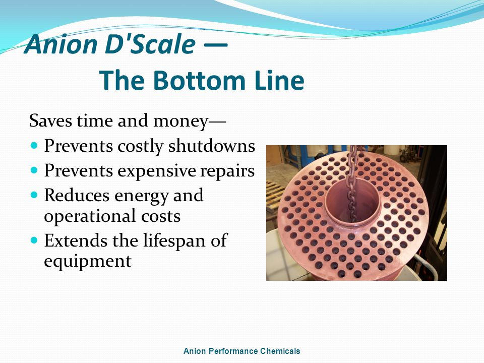 Anion D Scale The Bottom Line Saves time and money Prevents costly shutdowns Prevents expensive repairs Reduces energy and operational costs Extends the lifespan of equipment Anion Performance Chemicals