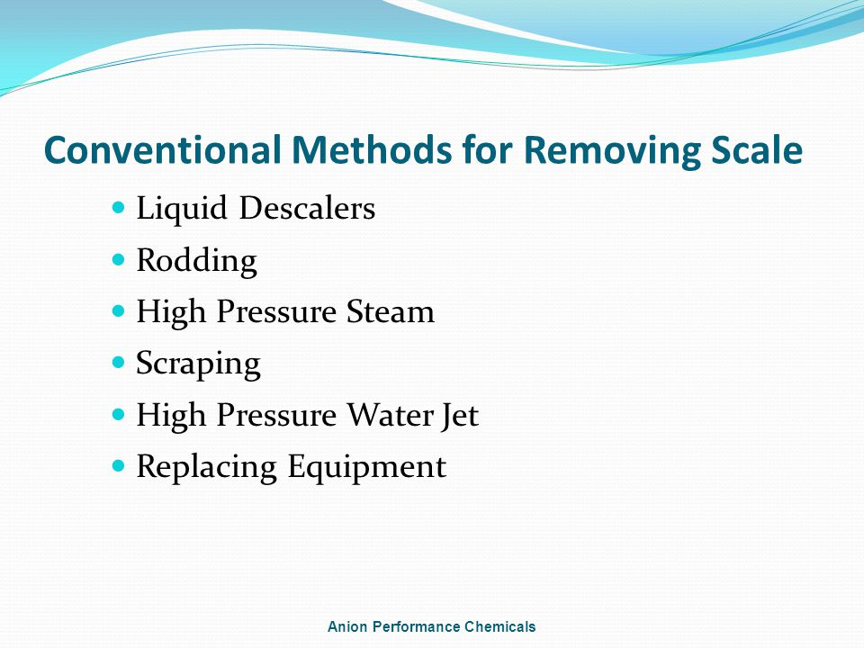 Conventional Methods for Removing Scale Liquid Descalers Rodding High Pressure Steam Scraping High Pressure Water Jet Replacing Equipment Anion Performance Chemicals
