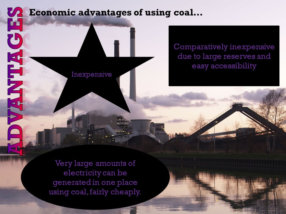 Economic advantages of using coal… Inexpensive Comparatively inexpensive due to large reserves and easy accessibility Very large amounts of electricity can be generated in one place using coal, fairly cheaply.