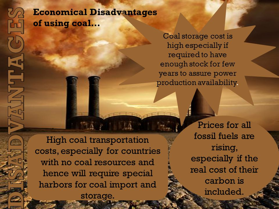 Economical Disadvantages of using coal… High coal transportation costs, especially for countries with no coal resources and hence will require special harbors for coal import and storage.