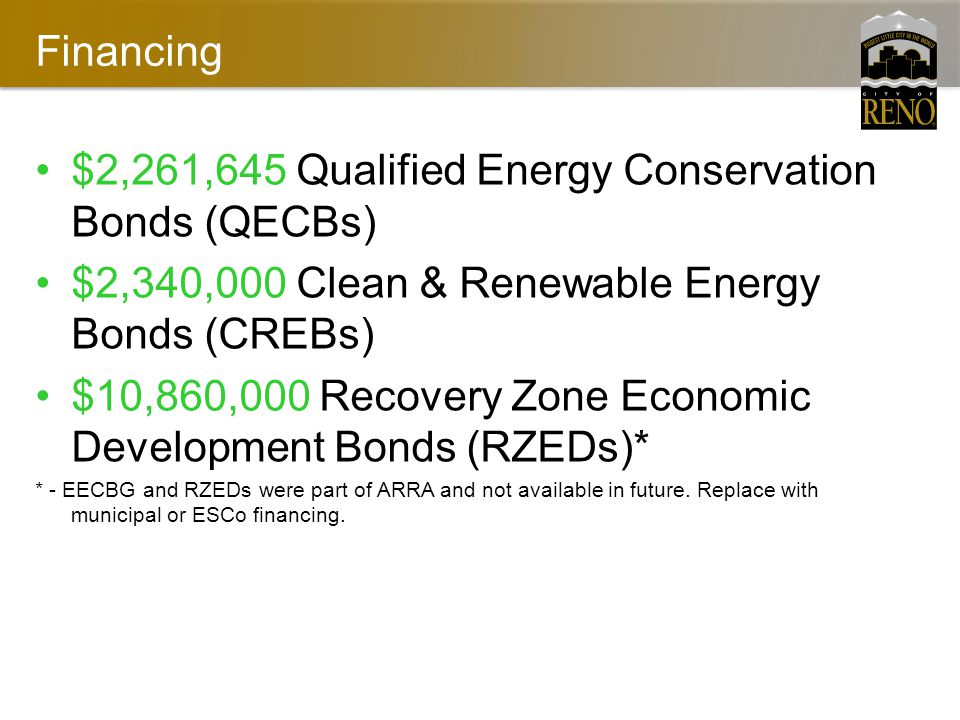 Financing $2,261,645 Qualified Energy Conservation Bonds (QECBs) $2,340,000 Clean & Renewable Energy Bonds (CREBs) $10,860,000 Recovery Zone Economic Development Bonds (RZEDs)* * - EECBG and RZEDs were part of ARRA and not available in future.