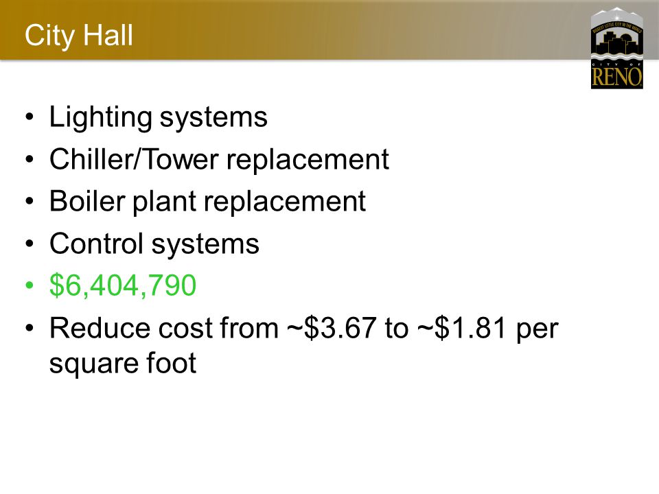 City Hall Lighting systems Chiller/Tower replacement Boiler plant replacement Control systems $6,404,790 Reduce cost from ~$3.67 to ~$1.81 per square foot
