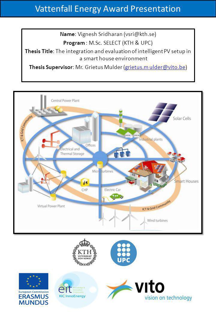 Vattenfall Energy Award Presentation Name: Vignesh Sridharan (vsri@kth.se) Program : M.Sc. SELECT (KTH & UPC) Thesis Title: The integration and evalua