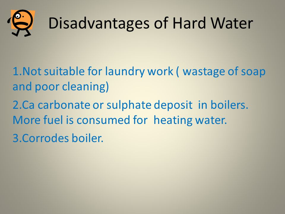 Disadvantages of Hard Water 1.Not suitable for laundry work ( wastage of soap and poor cleaning) 2.Ca carbonate or sulphate deposit in boilers. More f