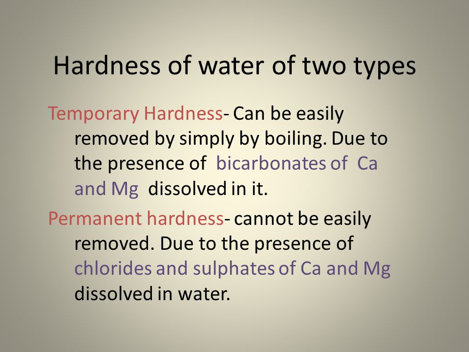 Hardness of water of two types Temporary Hardness- Can be easily removed by simply by boiling. Due to the presence of bicarbonates of Ca and Mg dissol