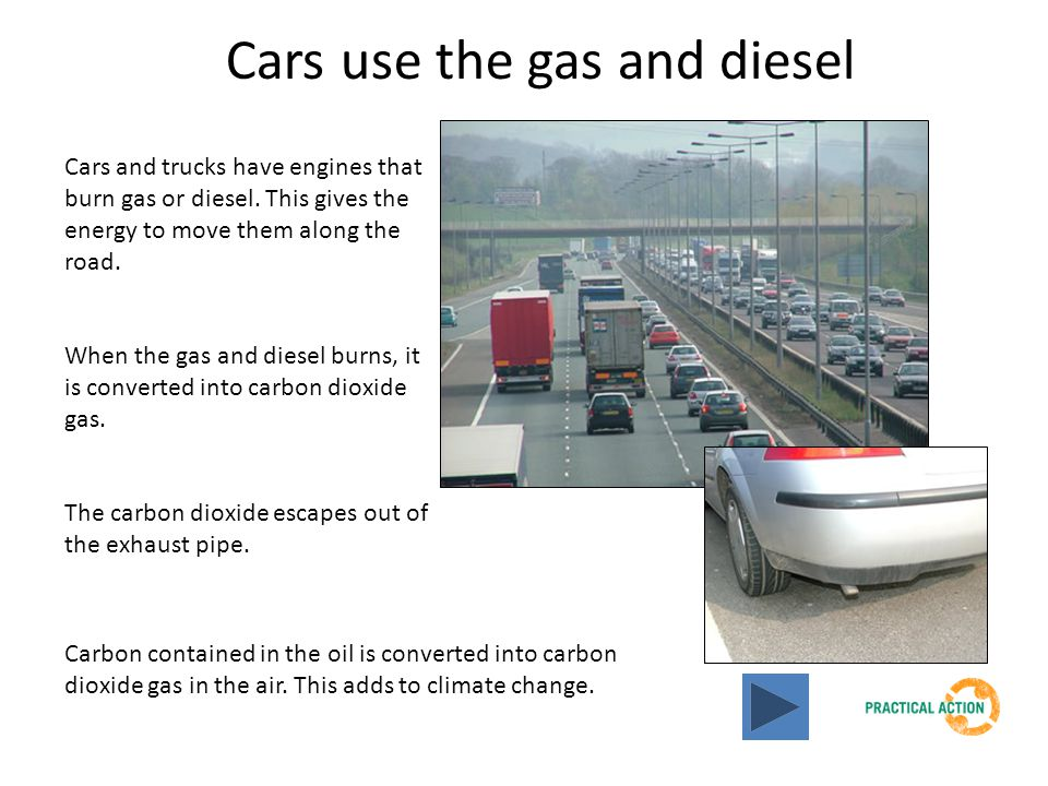 Cars use the gas and diesel Cars and trucks have engines that burn gas or diesel. This gives the energy to move them along the road. When the gas and