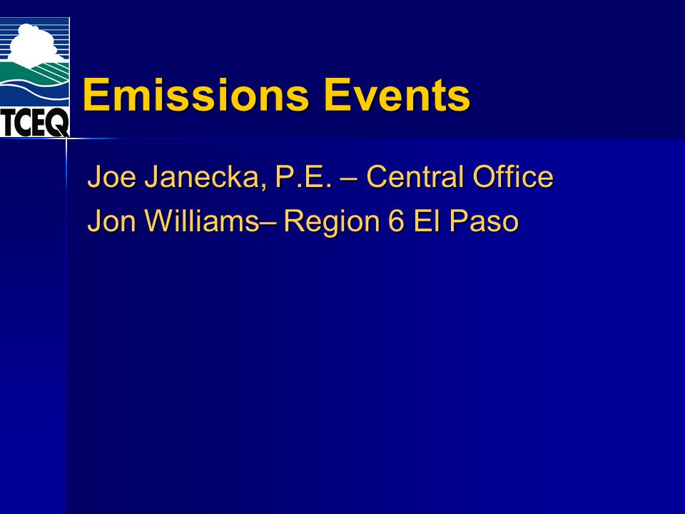 Emissions Events Joe Janecka, P.E. – Central Office Jon Williams– Region 6 El Paso