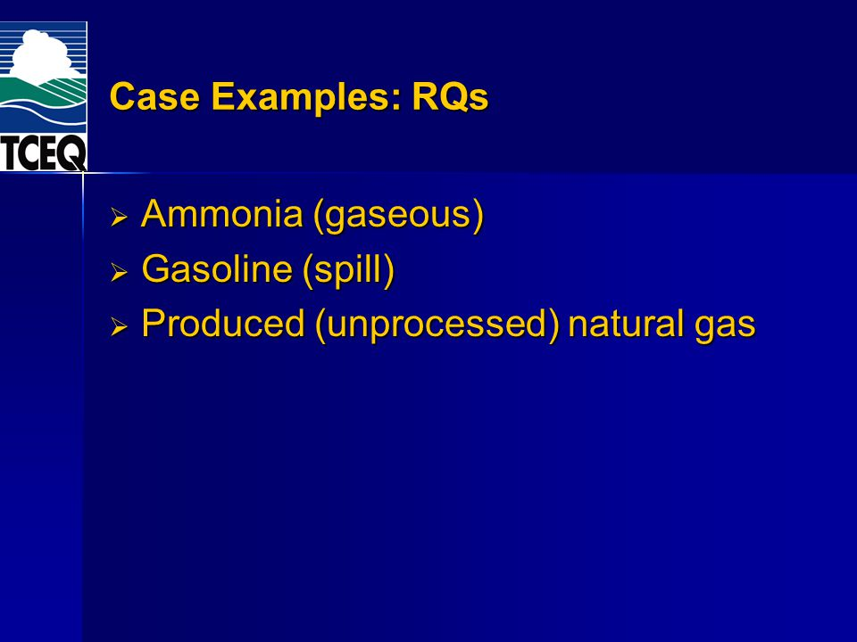 Case Examples: RQs Ammonia (gaseous) Ammonia (gaseous) Gasoline (spill) Gasoline (spill) Produced (unprocessed) natural gas Produced (unprocessed) nat