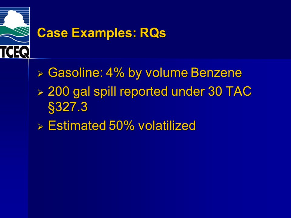 Case Examples: RQs Gasoline: 4% by volume Benzene Gasoline: 4% by volume Benzene 200 gal spill reported under 30 TAC §327.3 200 gal spill reported und
