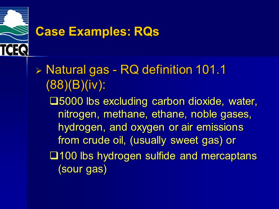 Case Examples: RQs Natural gas - RQ definition 101.1 (88)(B)(iv): Natural gas - RQ definition 101.1 (88)(B)(iv): 5000 lbs excluding carbon dioxide, water, nitrogen, methane, ethane, noble gases, hydrogen, and oxygen or air emissions from crude oil, (usually sweet gas) or 5000 lbs excluding carbon dioxide, water, nitrogen, methane, ethane, noble gases, hydrogen, and oxygen or air emissions from crude oil, (usually sweet gas) or 100 lbs hydrogen sulfide and mercaptans (sour gas) 100 lbs hydrogen sulfide and mercaptans (sour gas)