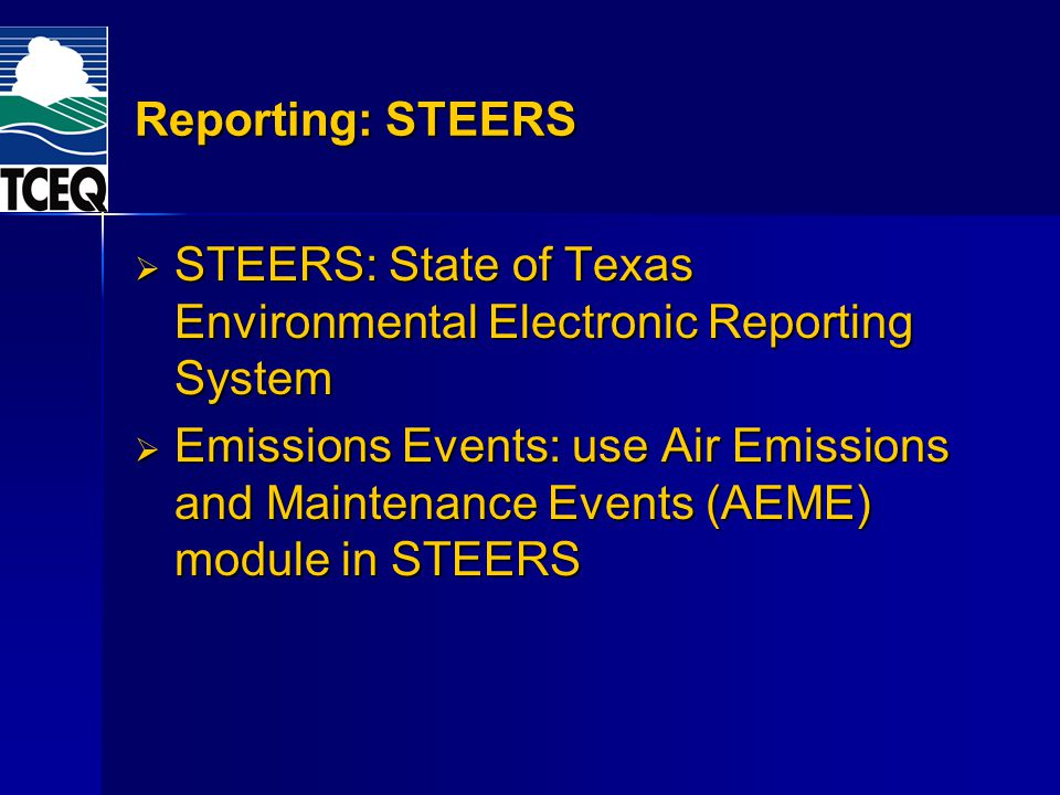 Reporting: STEERS STEERS: State of Texas Environmental Electronic Reporting System STEERS: State of Texas Environmental Electronic Reporting System Emissions Events: use Air Emissions and Maintenance Events (AEME) module in STEERS Emissions Events: use Air Emissions and Maintenance Events (AEME) module in STEERS