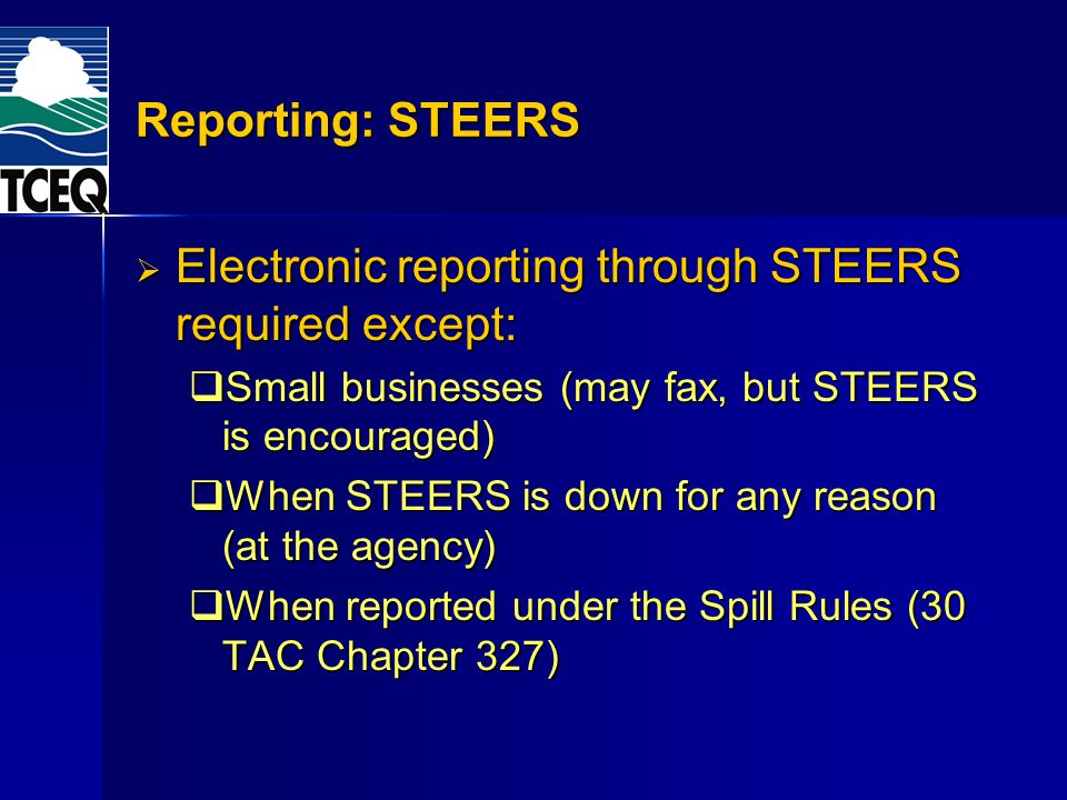 Reporting: STEERS Electronic reporting through STEERS required except: Electronic reporting through STEERS required except: Small businesses (may fax, but STEERS is encouraged) Small businesses (may fax, but STEERS is encouraged) When STEERS is down for any reason (at the agency) When STEERS is down for any reason (at the agency) When reported under the Spill Rules (30 TAC Chapter 327) When reported under the Spill Rules (30 TAC Chapter 327)