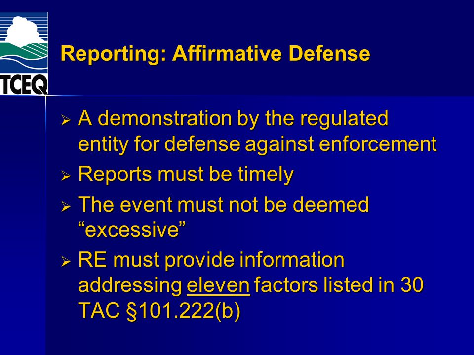 Reporting: Affirmative Defense A demonstration by the regulated entity for defense against enforcement A demonstration by the regulated entity for defense against enforcement Reports must be timely Reports must be timely The event must not be deemed excessive The event must not be deemed excessive RE must provide information addressing eleven factors listed in 30 TAC §101.222(b) RE must provide information addressing eleven factors listed in 30 TAC §101.222(b)