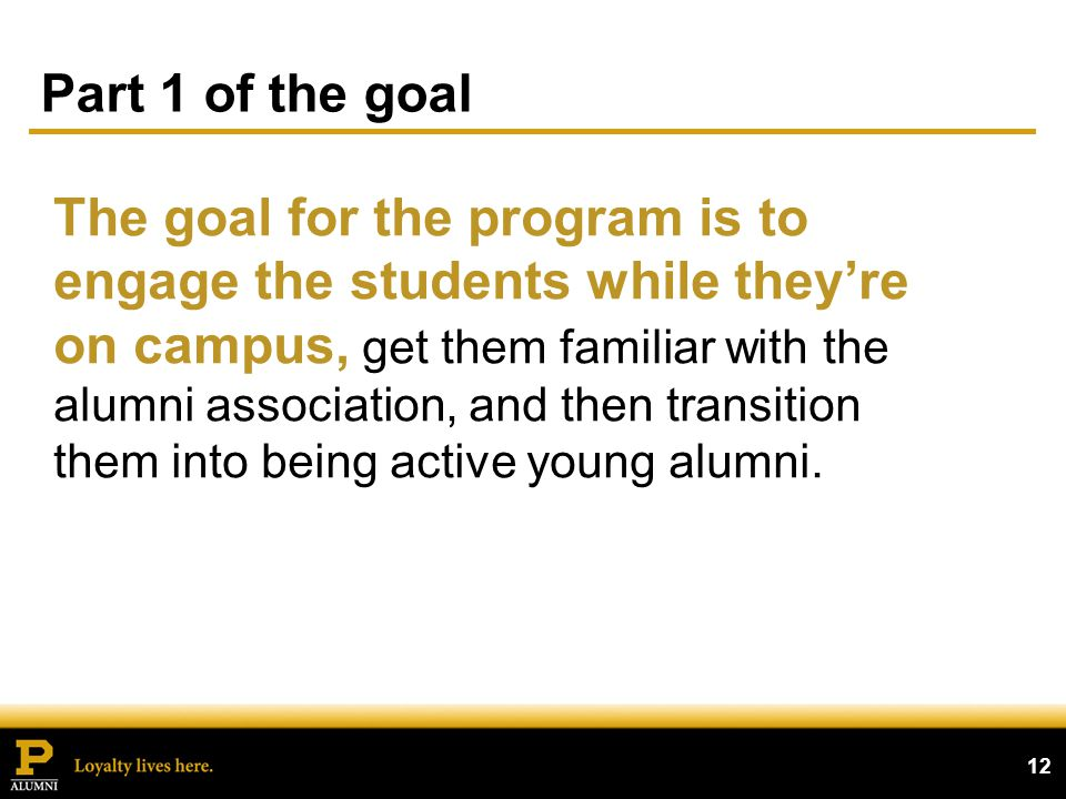 Part 1 of the goal 12 The goal for the program is to engage the students while theyre on campus, get them familiar with the alumni association, and then transition them into being active young alumni.