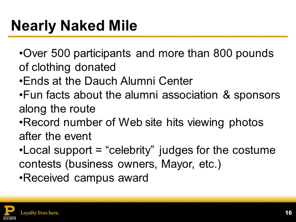 Nearly Naked Mile 16 Over 500 participants and more than 800 pounds of clothing donated Ends at the Dauch Alumni Center Fun facts about the alumni association & sponsors along the route Record number of Web site hits viewing photos after the event Local support = celebrity judges for the costume contests (business owners, Mayor, etc.) Received campus award