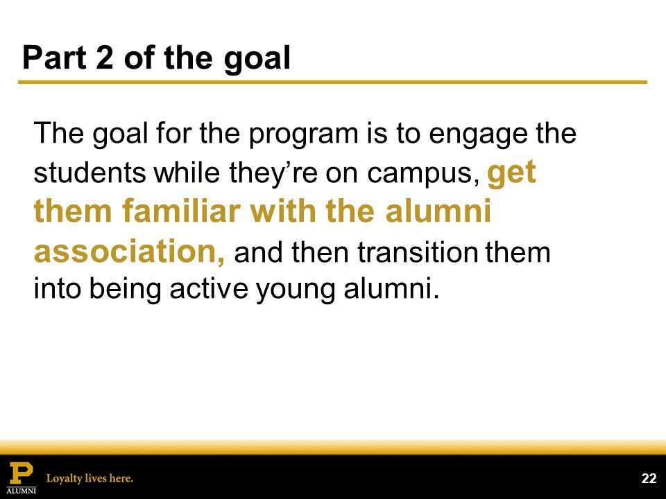 Part 2 of the goal 22 The goal for the program is to engage the students while theyre on campus, get them familiar with the alumni association, and then transition them into being active young alumni.