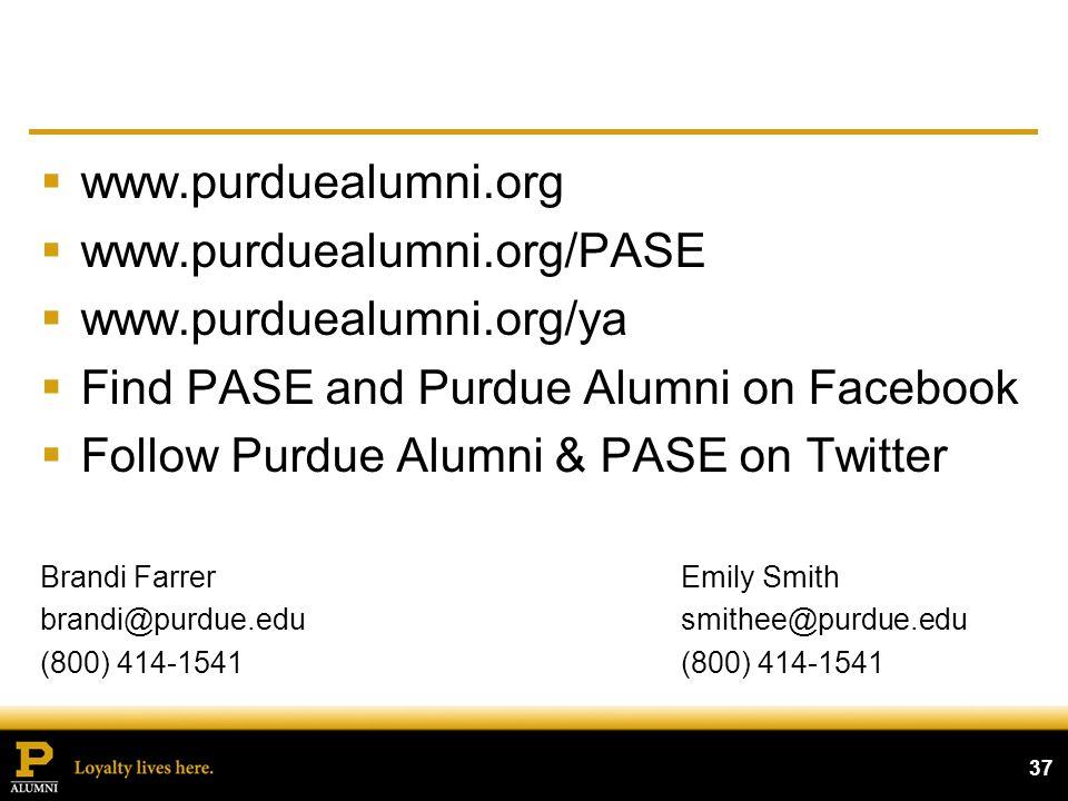 www.purduealumni.org www.purduealumni.org/PASE www.purduealumni.org/ya Find PASE and Purdue Alumni on Facebook Follow Purdue Alumni & PASE on Twitter Brandi FarrerEmily Smith brandi@purdue.edusmithee@purdue.edu(800) 414-1541 37