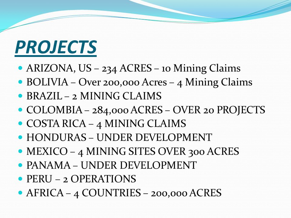 PROJECTS ARIZONA, US – 234 ACRES – 10 Mining Claims BOLIVIA – Over 200,000 Acres – 4 Mining Claims BRAZIL – 2 MINING CLAIMS COLOMBIA – 284,000 ACRES –