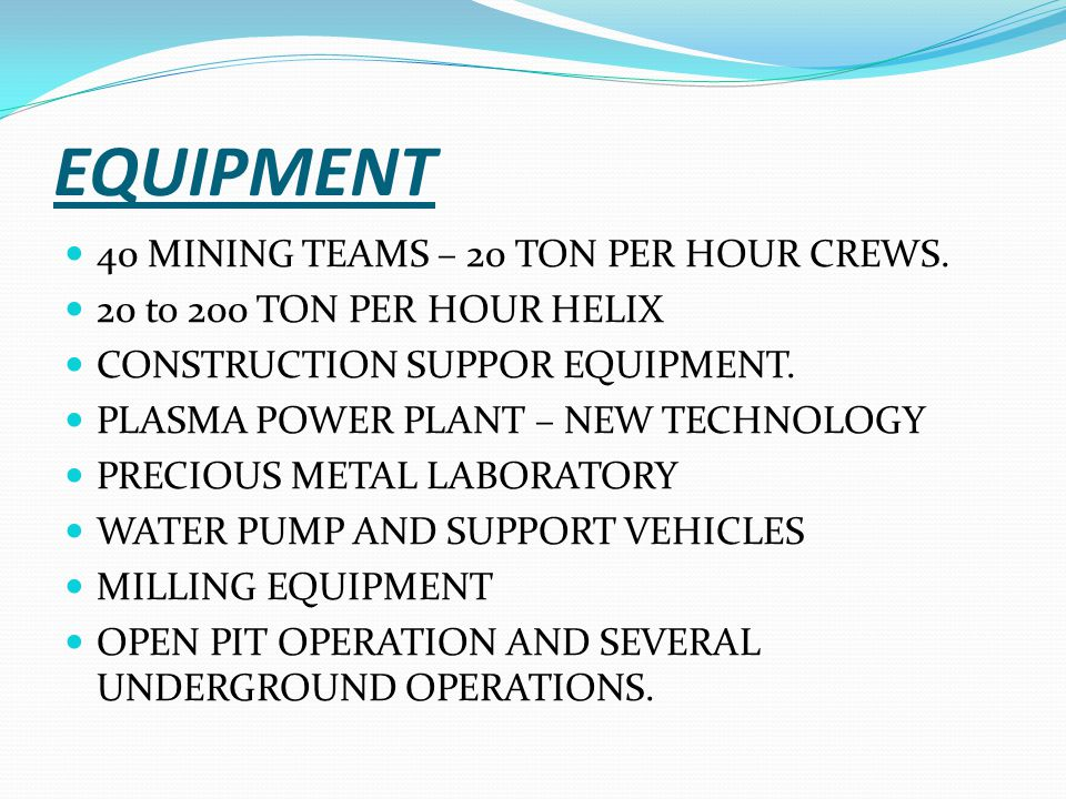 EQUIPMENT 40 MINING TEAMS – 20 TON PER HOUR CREWS. 20 to 200 TON PER HOUR HELIX CONSTRUCTION SUPPOR EQUIPMENT. PLASMA POWER PLANT – NEW TECHNOLOGY PRE