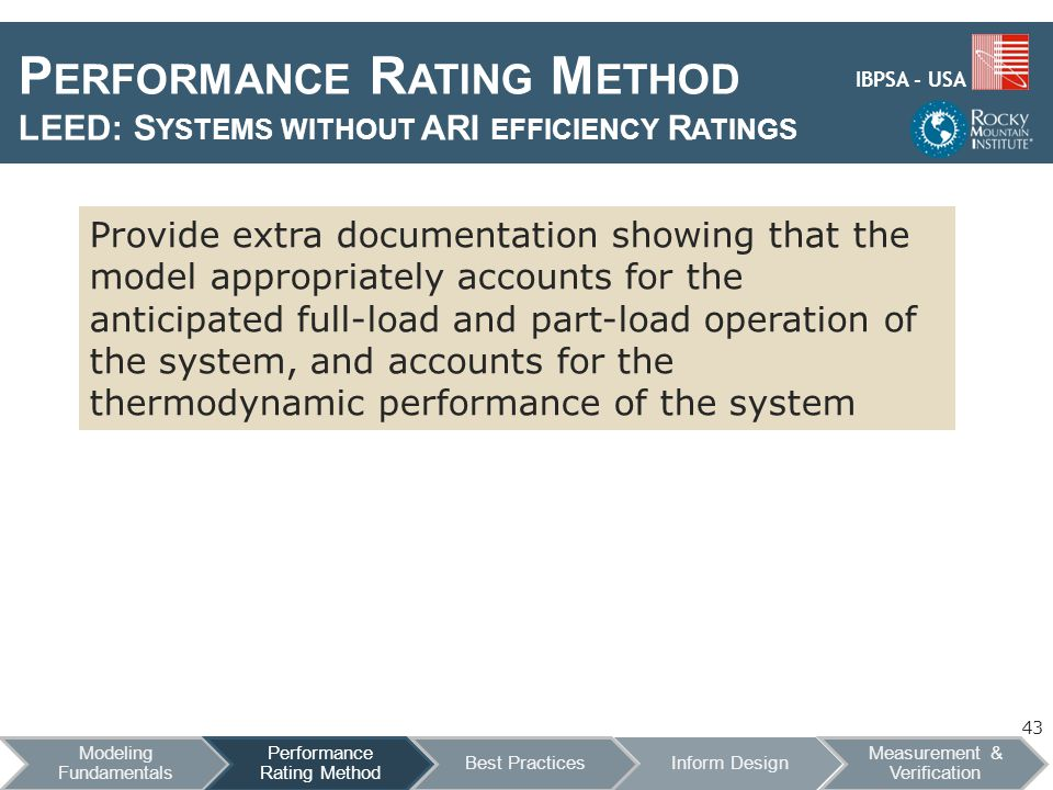 IBPSA - USA P ERFORMANCE R ATING M ETHOD LEED: S YSTEMS WITHOUT ARI EFFICIENCY R ATINGS Provide extra documentation showing that the model appropriately accounts for the anticipated full-load and part-load operation of the system, and accounts for the thermodynamic performance of the system 43