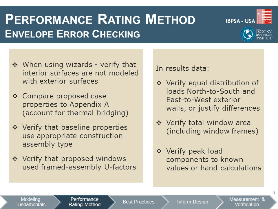 IBPSA - USA P ERFORMANCE R ATING M ETHOD E NVELOPE E RROR C HECKING In results data: Verify equal distribution of loads North-to-South and East-to-West exterior walls, or justify differences Verify total window area (including window frames) Verify peak load components to known values or hand calculations When using wizards - verify that interior surfaces are not modeled with exterior surfaces Compare proposed case properties to Appendix A (account for thermal bridging) Verify that baseline properties use appropriate construction assembly type Verify that proposed windows used framed-assembly U-factors 9