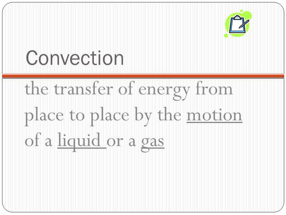 Convection the transfer of energy from place to place by the motion of a liquid or a gas