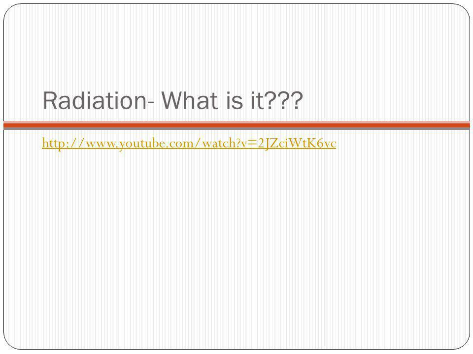 Radiation- What is it??? http://www.youtube.com/watch?v=2JZciWtK6vc