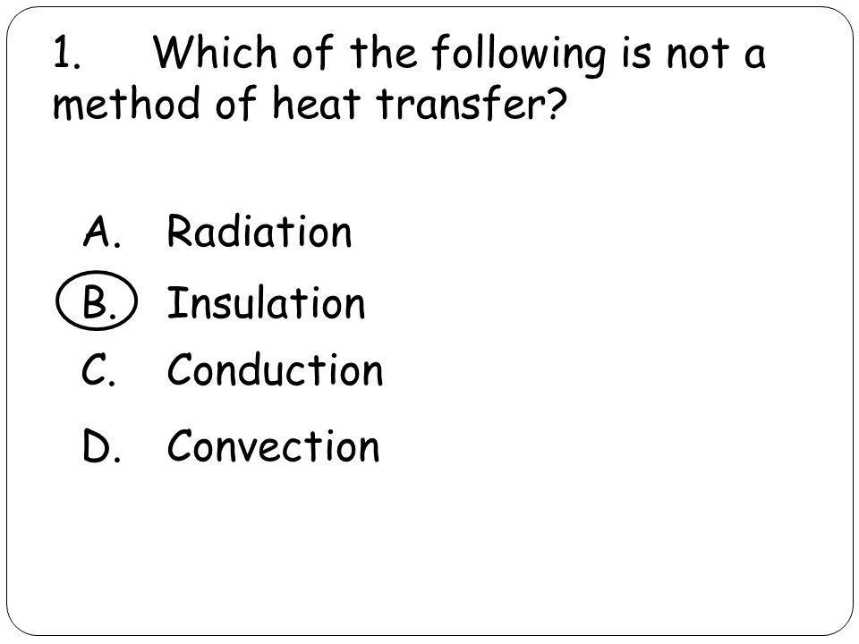 1. Which of the following is not a method of heat transfer? A.Radiation B.Insulation C.Conduction D.Convection