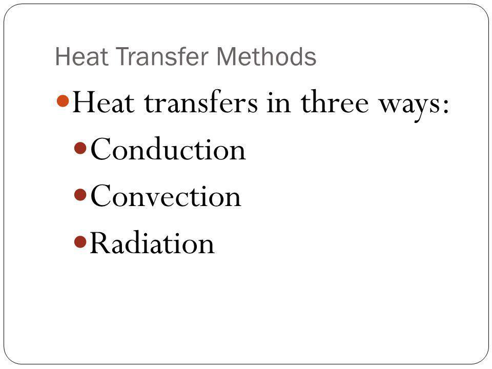 Heat Transfer Methods Heat transfers in three ways: Conduction Convection Radiation