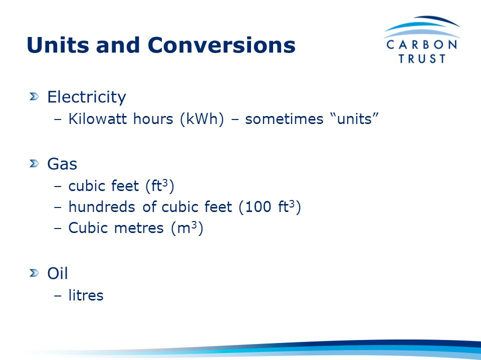 Units and Conversions Electricity –Kilowatt hours (kWh) – sometimes units Gas –cubic feet (ft 3 ) –hundreds of cubic feet (100 ft 3 ) –Cubic metres (m 3 ) Oil –litres