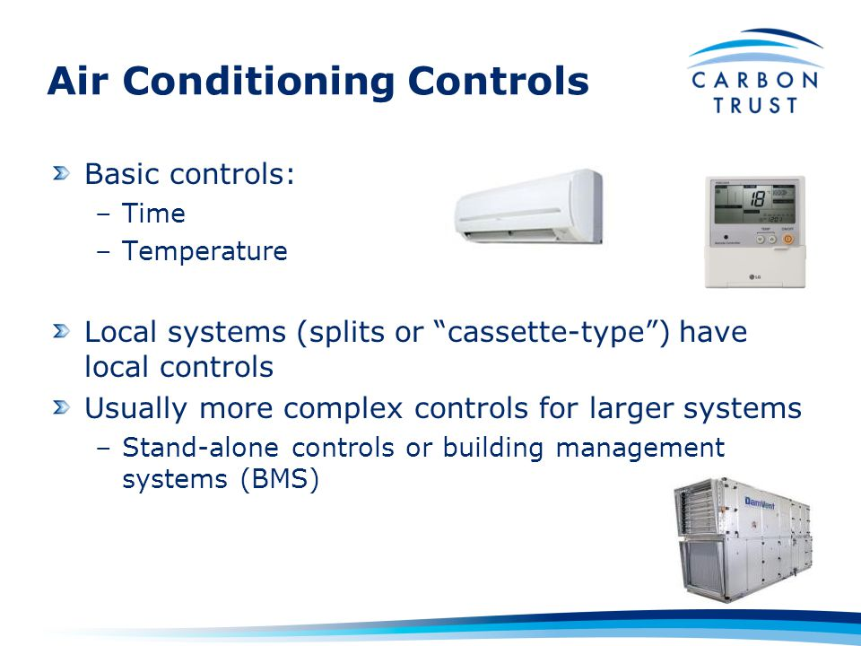 Air Conditioning Controls Basic controls: –Time –Temperature Local systems (splits or cassette-type) have local controls Usually more complex controls for larger systems –Stand-alone controls or building management systems (BMS)