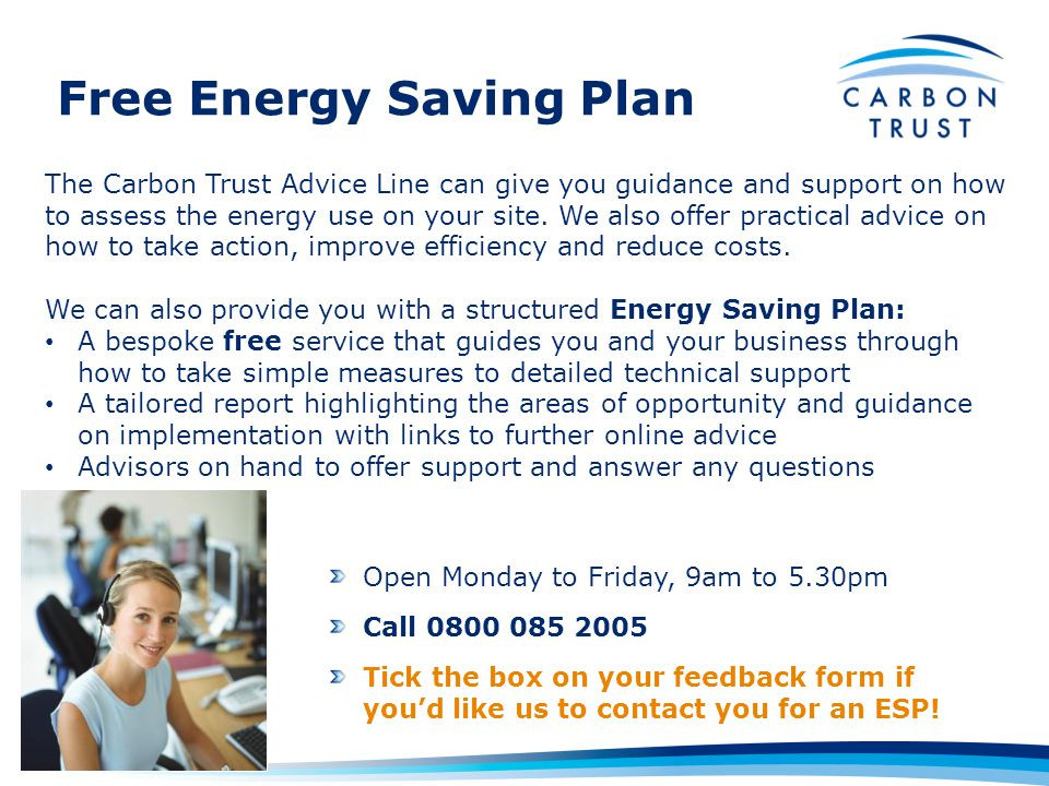 Free Energy Saving Plan Open Monday to Friday, 9am to 5.30pm Call 0800 085 2005 Tick the box on your feedback form if youd like us to contact you for an ESP.