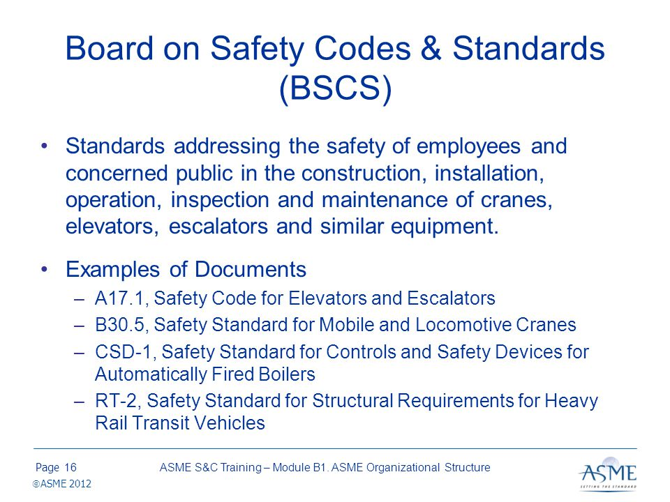 Page ASME 2012 Board on Safety Codes & Standards (BSCS) Standards addressing the safety of employees and concerned public in the construction, install