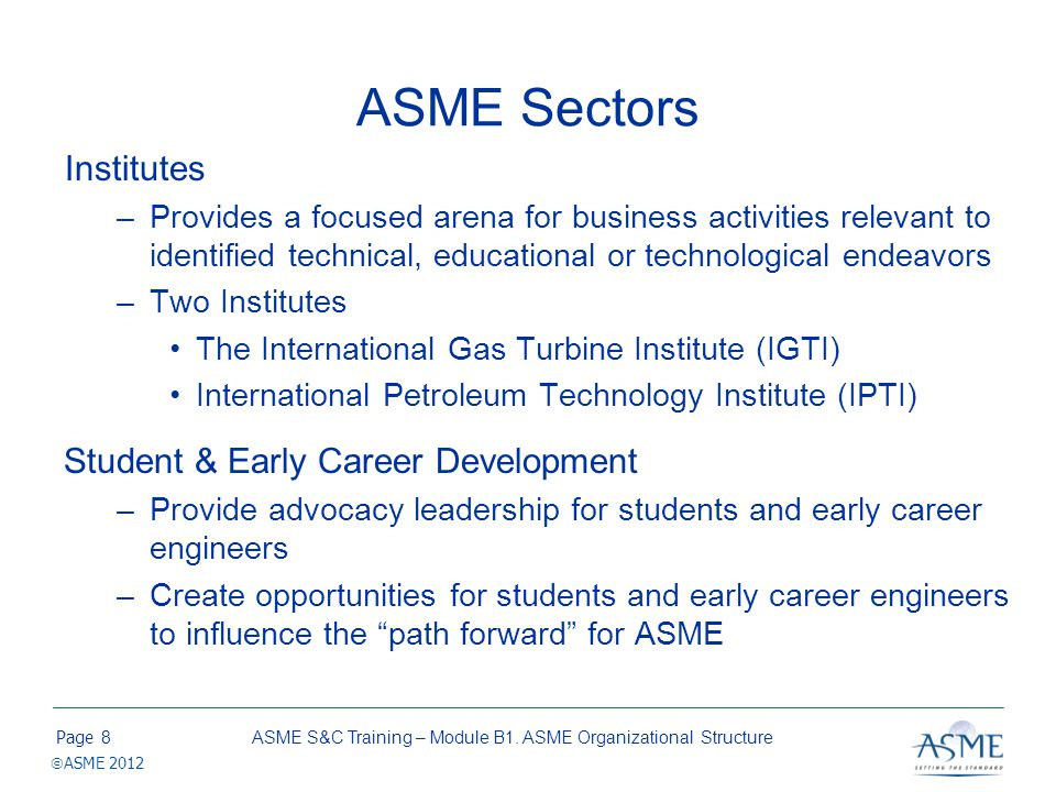 Page ASME 2012 ASME Sectors Institutes –Provides a focused arena for business activities relevant to identified technical, educational or technologica