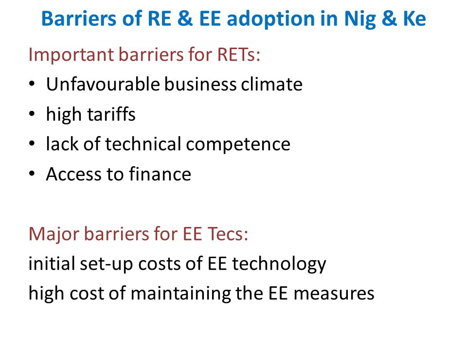 Barriers of RE & EE adoption in Nig & Ke Important barriers for RETs: Unfavourable business climate high tariffs lack of technical competence Access t