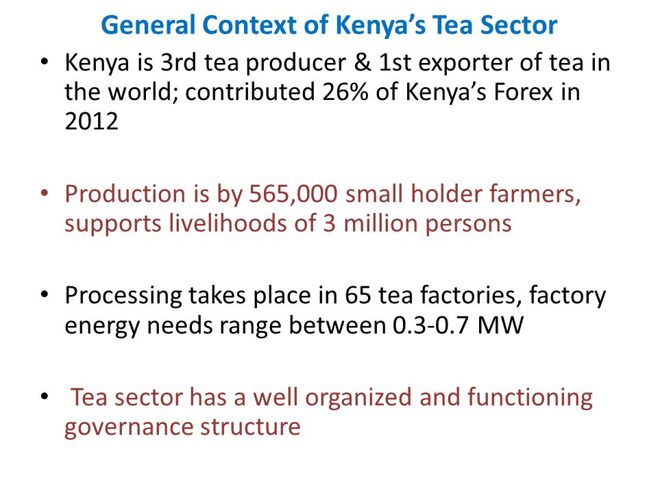 General Context of Kenyas Tea Sector Kenya is 3rd tea producer & 1st exporter of tea in the world; contributed 26% of Kenyas Forex in 2012 Production