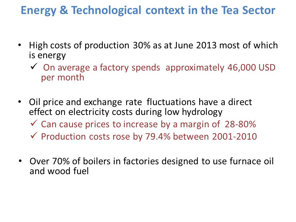 Energy & Technological context in the Tea Sector High costs of production 30% as at June 2013 most of which is energy On average a factory spends appr