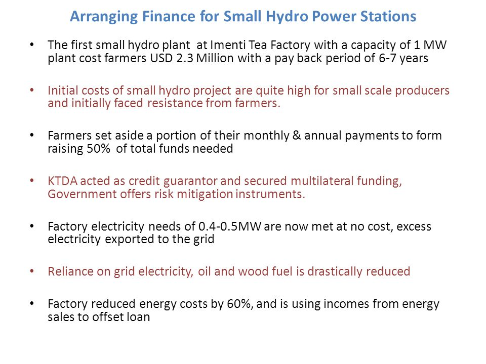 Arranging Finance for Small Hydro Power Stations The first small hydro plant at Imenti Tea Factory with a capacity of 1 MW plant cost farmers USD 2.3