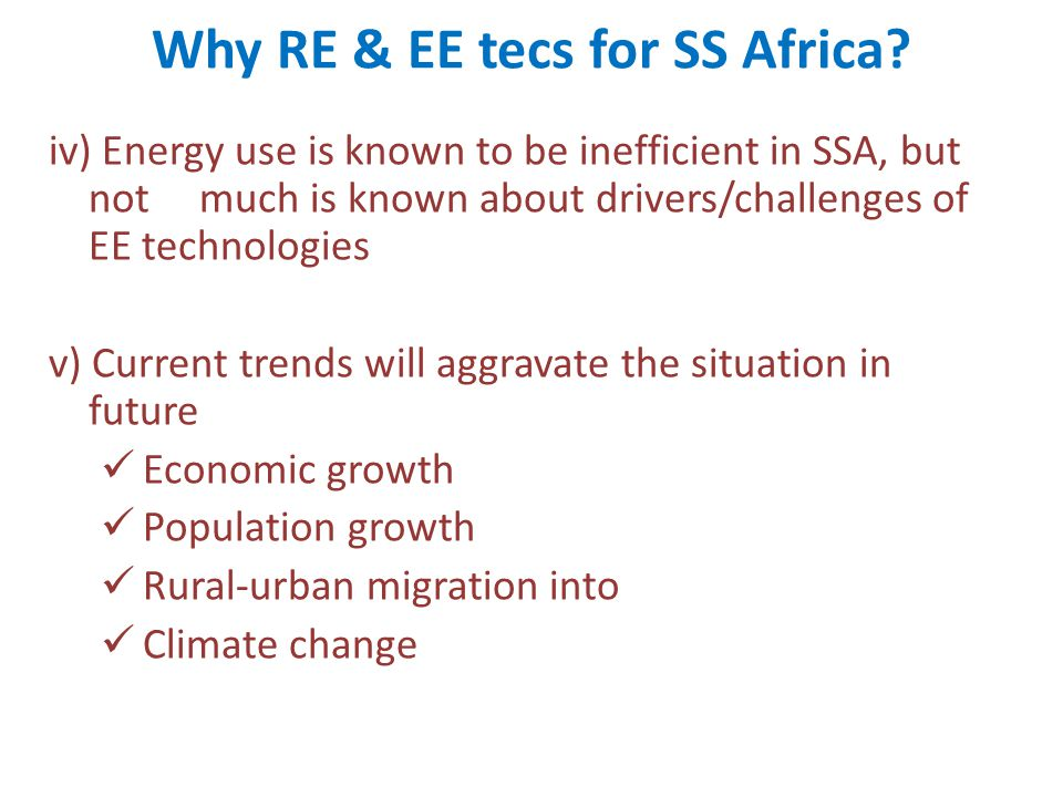 Why RE & EE tecs for SS Africa? iv) Energy use is known to be inefficient in SSA, but not much is known about drivers/challenges of EE technologies v)