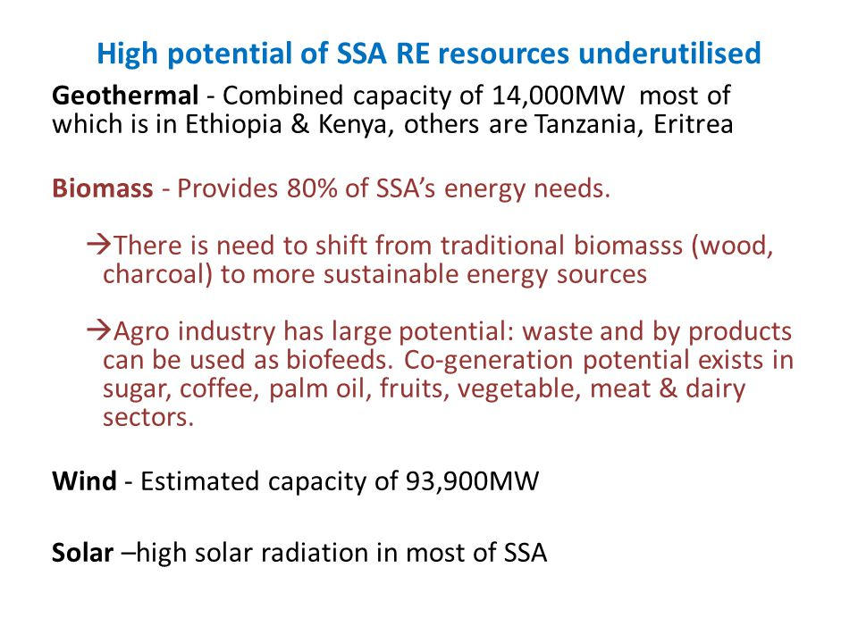 High potential of SSA RE resources underutilised Geothermal - Combined capacity of 14,000MW most of which is in Ethiopia & Kenya, others are Tanzania,