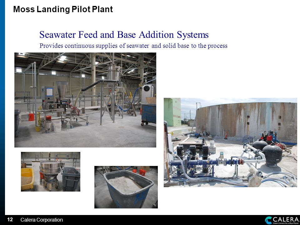 12 Moss Landing Pilot Plant Seawater Feed and Base Addition Systems Provides continuous supplies of seawater and solid base to the process Calera Corporation