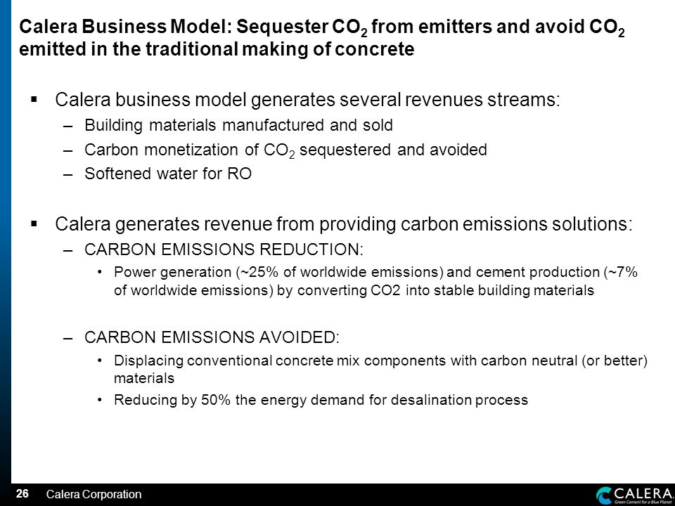 26 Calera Business Model: Sequester CO 2 from emitters and avoid CO 2 emitted in the traditional making of concrete Calera business model generates several revenues streams: –Building materials manufactured and sold –Carbon monetization of CO 2 sequestered and avoided –Softened water for RO Calera generates revenue from providing carbon emissions solutions: –CARBON EMISSIONS REDUCTION: Power generation (~25% of worldwide emissions) and cement production (~7% of worldwide emissions) by converting CO2 into stable building materials –CARBON EMISSIONS AVOIDED: Displacing conventional concrete mix components with carbon neutral (or better) materials Reducing by 50% the energy demand for desalination process Calera Corporation