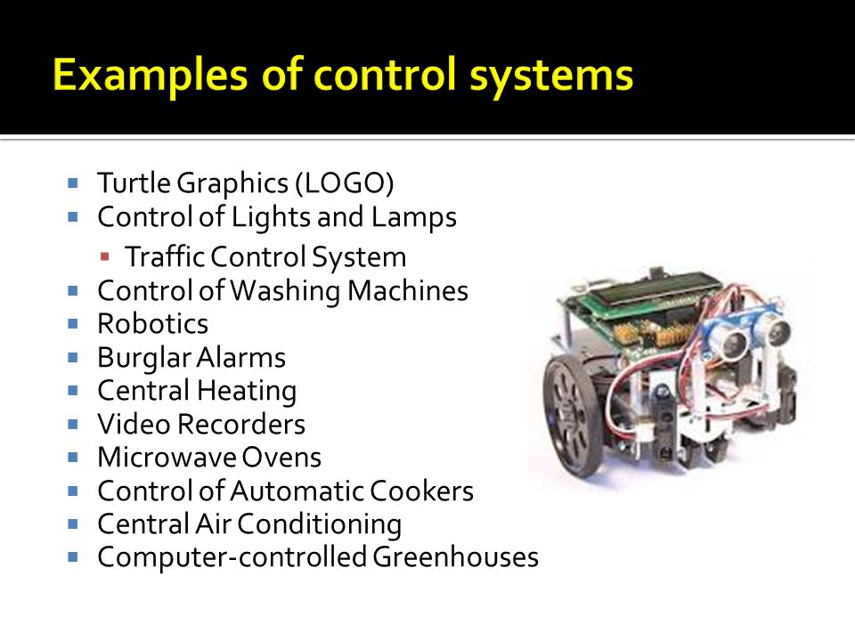 Turtle Graphics (LOGO) Control of Lights and Lamps Traffic Control System Control of Washing Machines Robotics Burglar Alarms Central Heating Video Recorders Microwave Ovens Control of Automatic Cookers Central Air Conditioning Computer-controlled Greenhouses