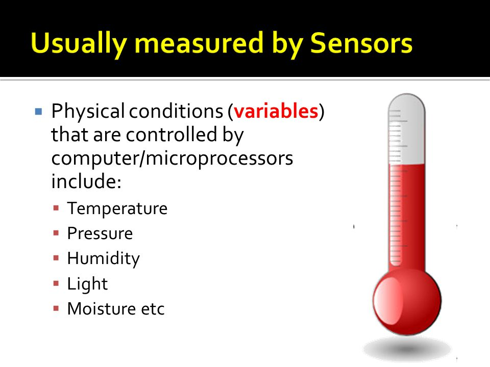 Physical conditions (variables) that are controlled by computer/microprocessors include: Temperature Pressure Humidity Light Moisture etc