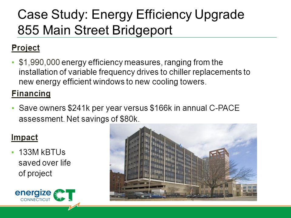 Case Study: Energy Efficiency Upgrade 855 Main Street Bridgeport Hartford West Hartford Bridgeport Norwalk Simsbury Stamford Stratford Southbury Project $1,990,000 energy efficiency measures, ranging from the installation of variable frequency drives to chiller replacements to new energy efficient windows to new cooling towers.