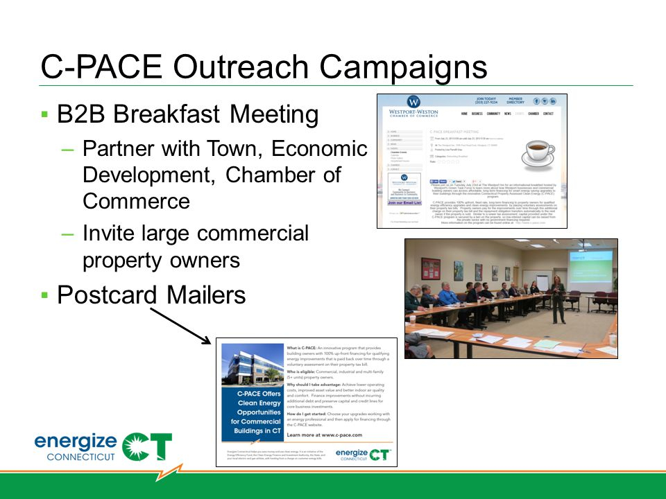 C-PACE Outreach Campaigns B2B Breakfast Meeting –Partner with Town, Economic Development, Chamber of Commerce –Invite large commercial property owners Postcard Mailers