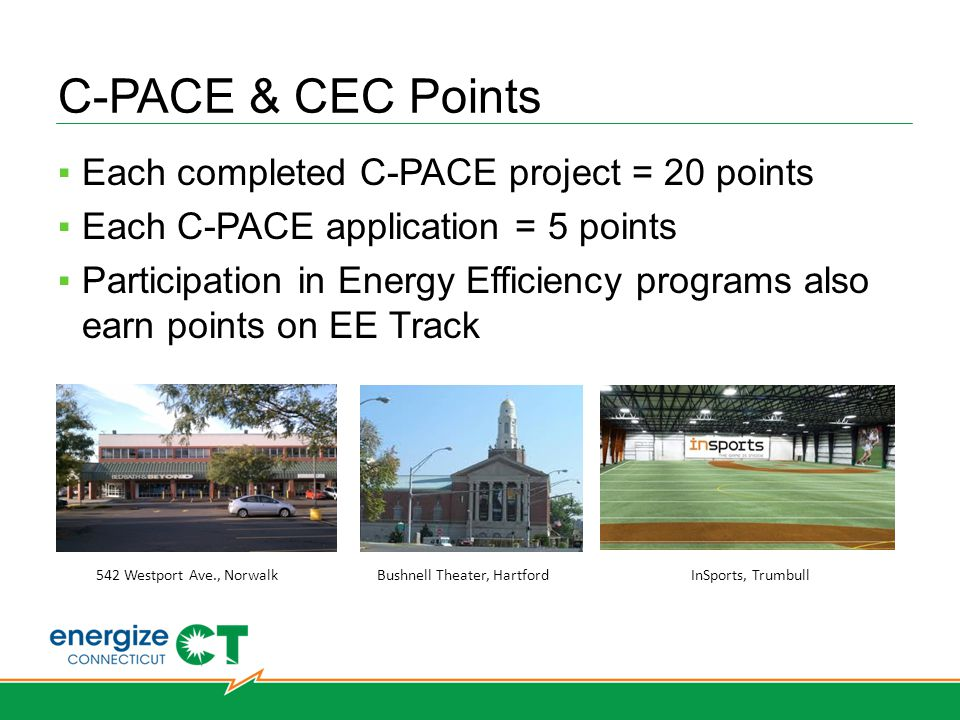 C-PACE & CEC Points Each completed C-PACE project = 20 points Each C-PACE application = 5 points Participation in Energy Efficiency programs also earn points on EE Track 542 Westport Ave., NorwalkBushnell Theater, HartfordInSports, Trumbull