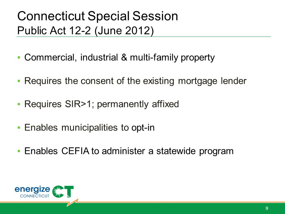 Connecticut Special Session Public Act 12-2 (June 2012) Commercial, industrial & multi-family property Requires the consent of the existing mortgage lender Requires SIR>1; permanently affixed Enables municipalities to opt-in Enables CEFIA to administer a statewide program 9