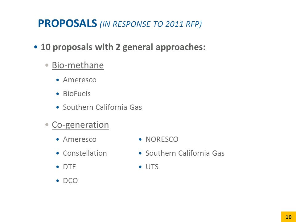 10 proposals with 2 general approaches: Bio-methane Ameresco BioFuels Southern California Gas Co-generation Ameresco Constellation DTE DCO PROPOSALS (