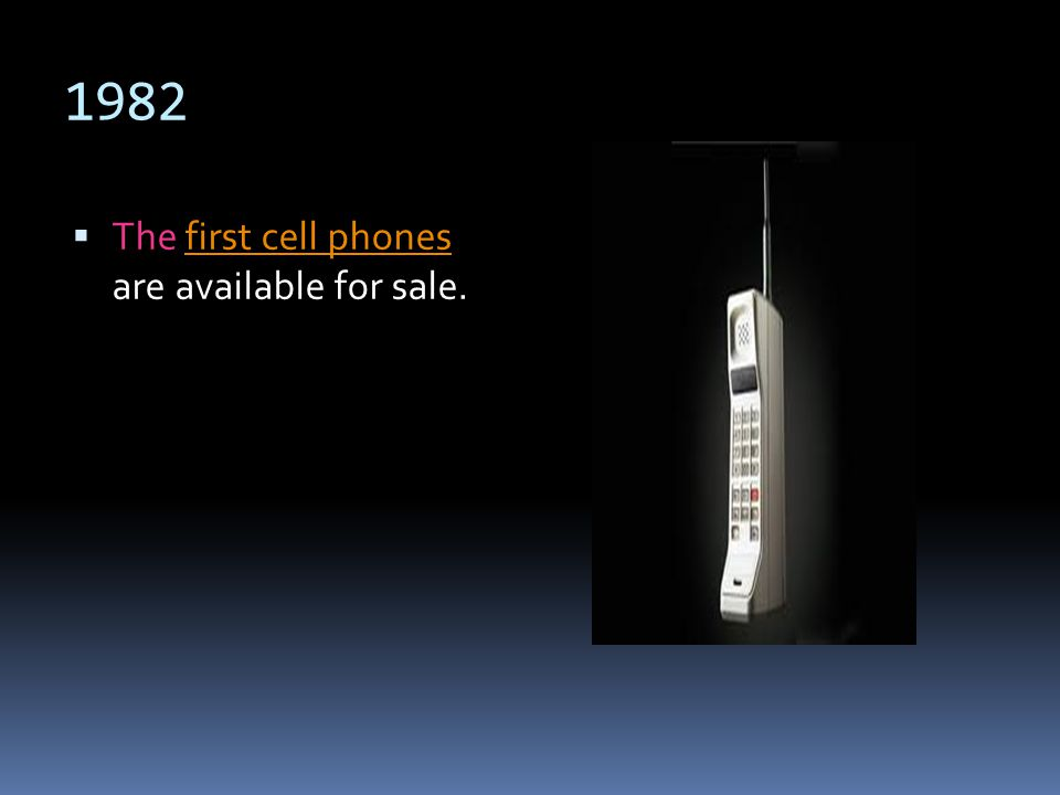 1982 The first cell phones are available for sale.first cell phones